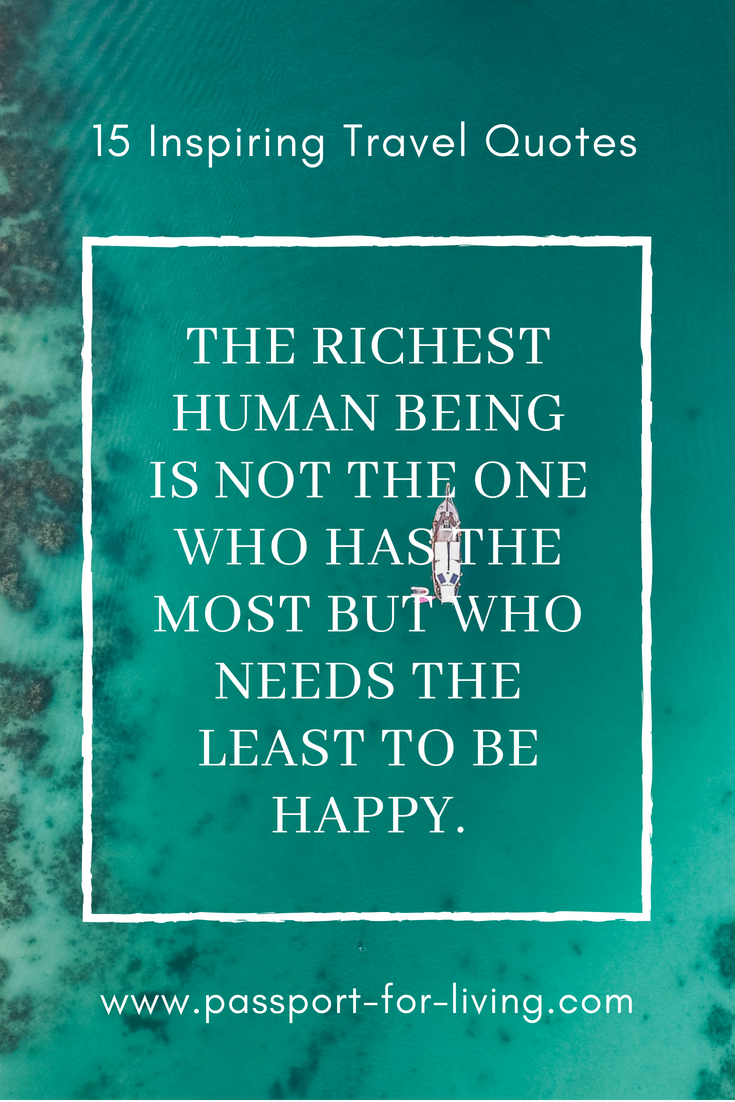 15 Inspiring Travel Quotes - The richest human being is not the one who has the most, but who needs the least to be happy. #travel #travelquote #happy #travelblog #inspiration #travelinspiration #wanderlust