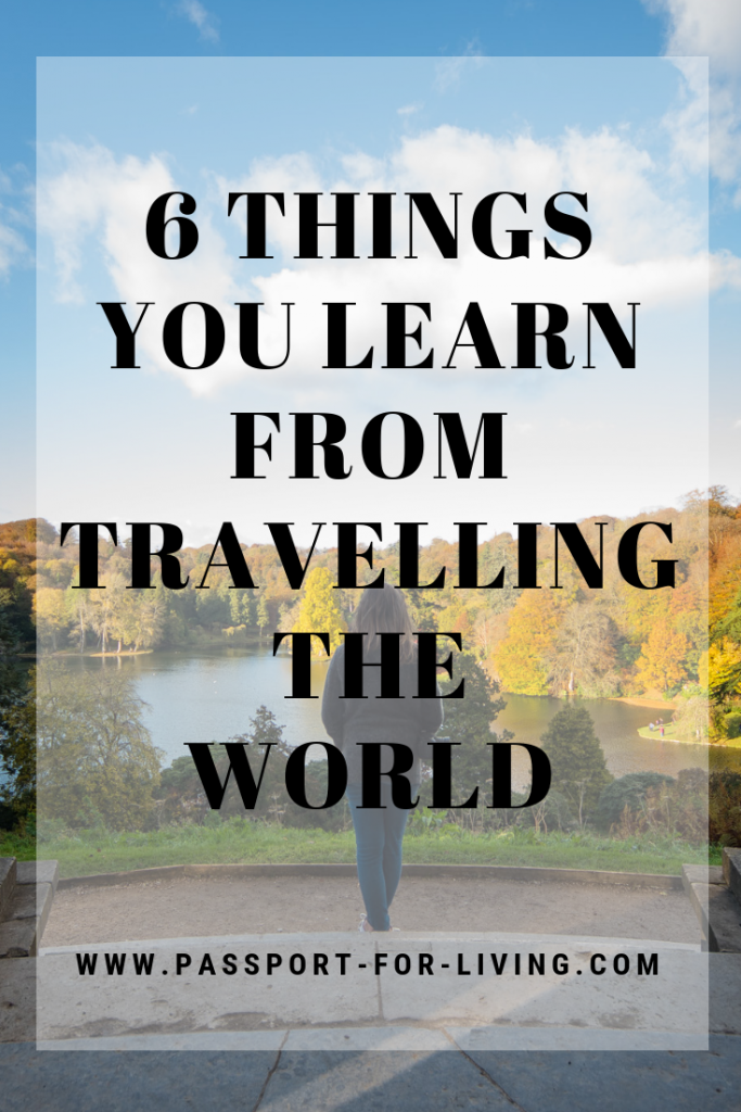 6 Things You Learn from Travelling the World #travel #wanderlust #lifelessons #selfdevelopment #learning #education #culture #sustainability #ecofriendly #saveourplanet #travelblogger